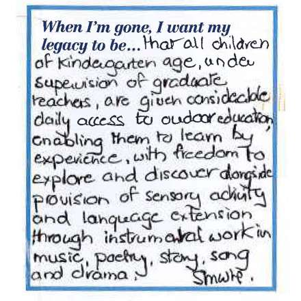 When I'm gone, I want my legacy to be... that all children of kindegarten age, under supervision of graduate teachers, are given considerable daily access to outdoor education enabling them to learn by experience, with freedom to discover alongside provision of sensory activity and language extension through instrumental work in music, poetry, story, son and drama.