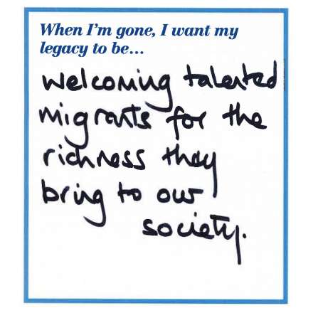 When I'm gone, I want my legacy to be... welcoming talented migrants for the richness they bring to our society.
