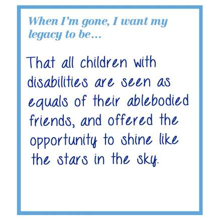 When I'm gone, I want my legacy to be... that all children with disabilities are seen as equals of their able bodied friends, and offered the opportunity to shine like the stars in the sky.