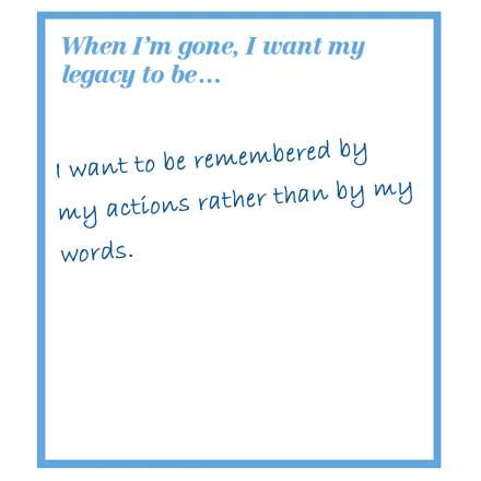 When I'm gone, I want my legacy to be... I want to be remembered by my actions rather than by my words.