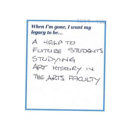 When I'm gone, I want my legacy to be... A help to future students studying art history in the arts faculty.