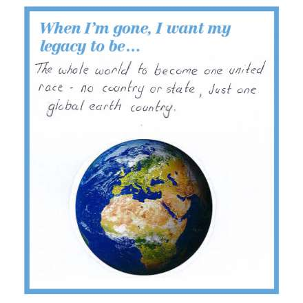 When I'm gone, I want my legacy to be... the whole world to become one world united race - no country or state, just one global earth country.