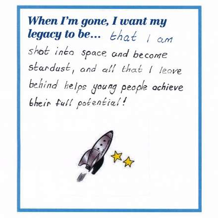 When I'm gone, I want my legacy to be... that I am shot into space and become stardust, and all that I leave behind helps young people achieve their full potential!